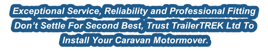 Exceptional Service, Reliability and Professional Fitting  Don't Settle For Second Best, Trust TrailerTREK Ltd To   Install Your Caravan Motormover.